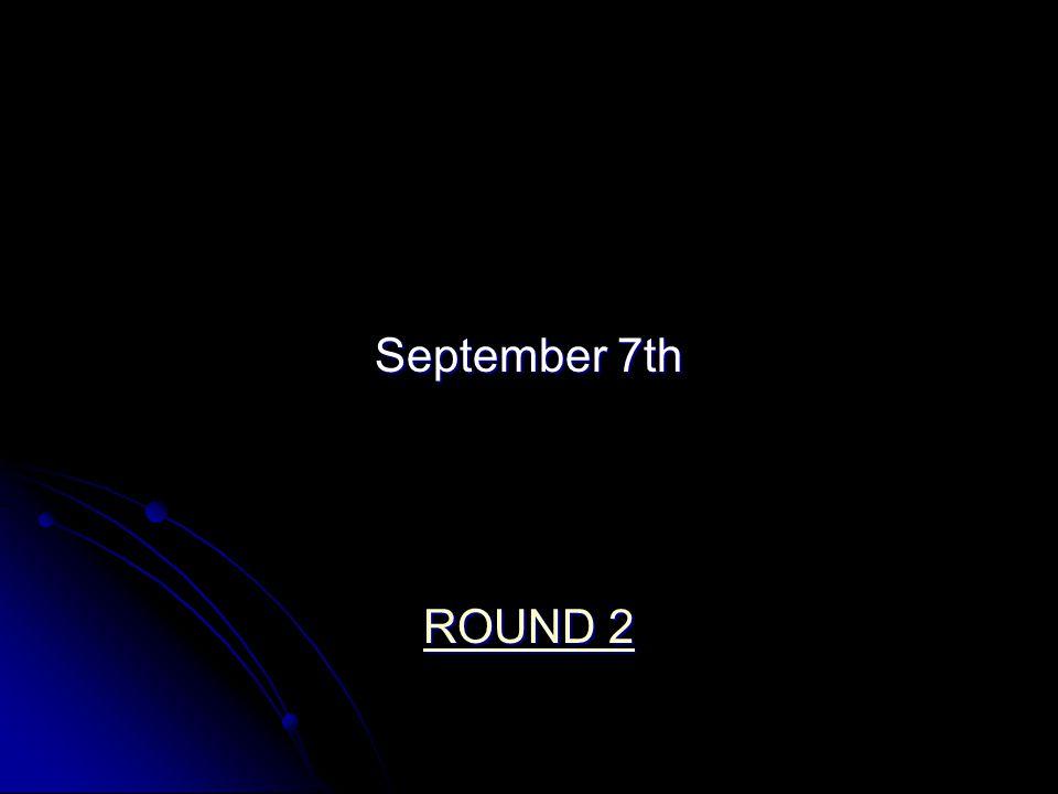 September 7th ROUND 2 ROUND 2