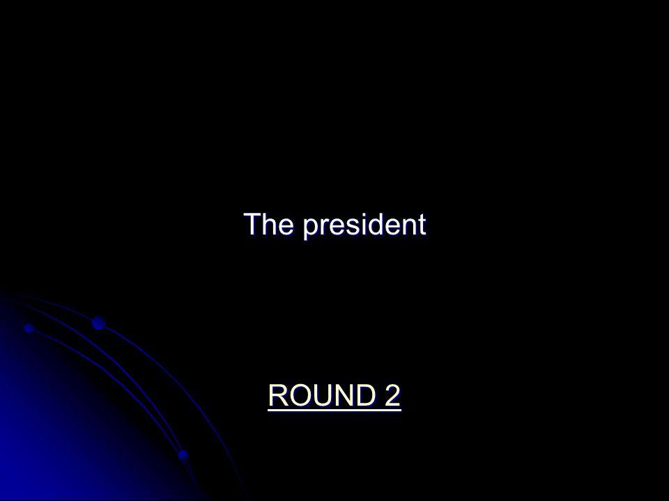 The president ROUND 2 ROUND 2