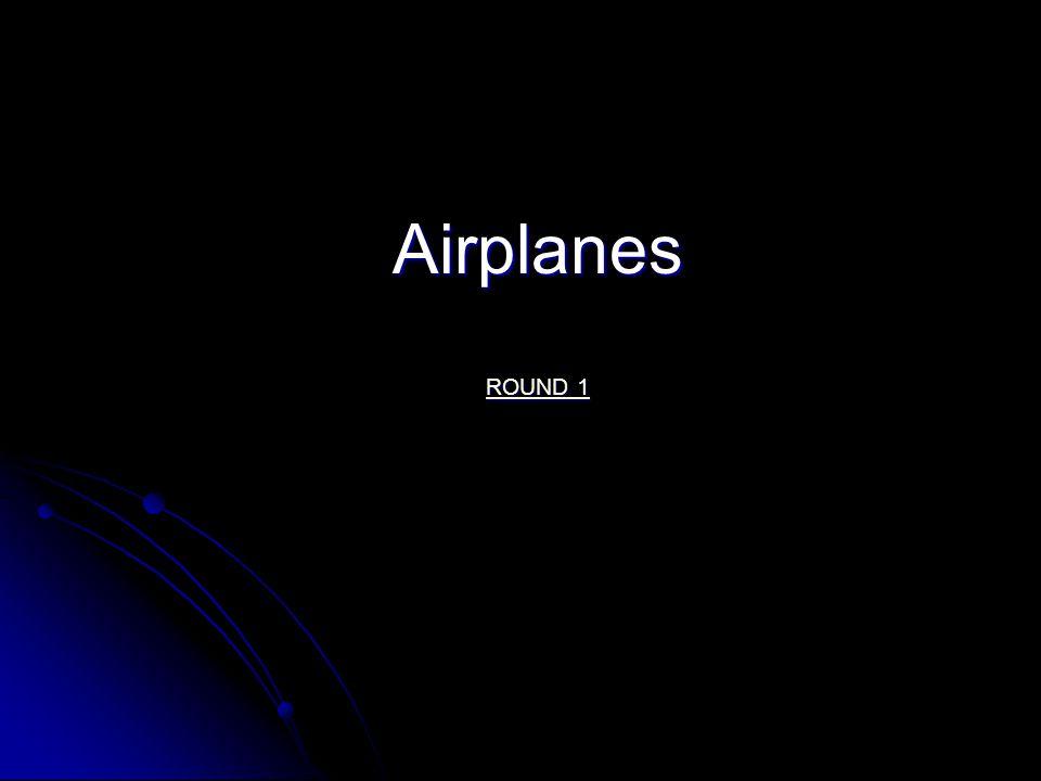 Airplanes ROUND 1 ROUND 1