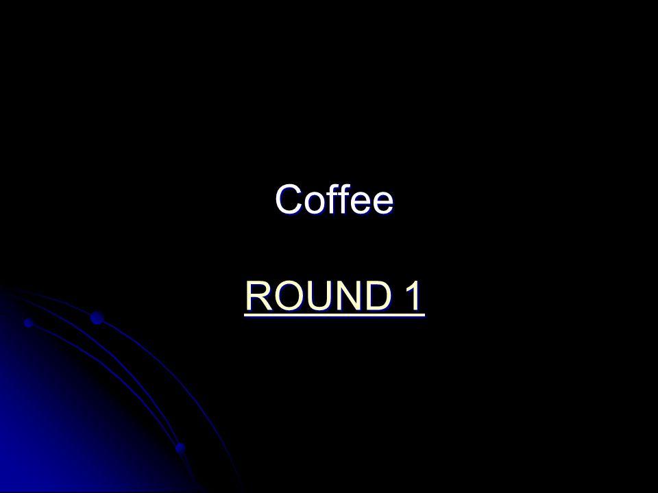 Coffee ROUND 1 ROUND 1 ROUND 1