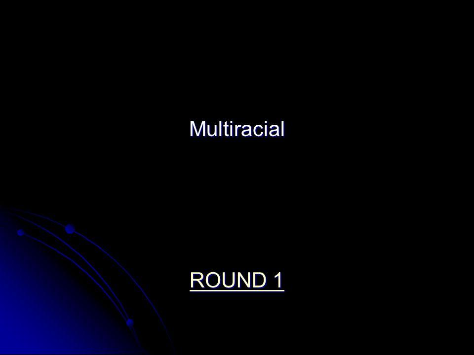 Multiracial ROUND 1 ROUND 1