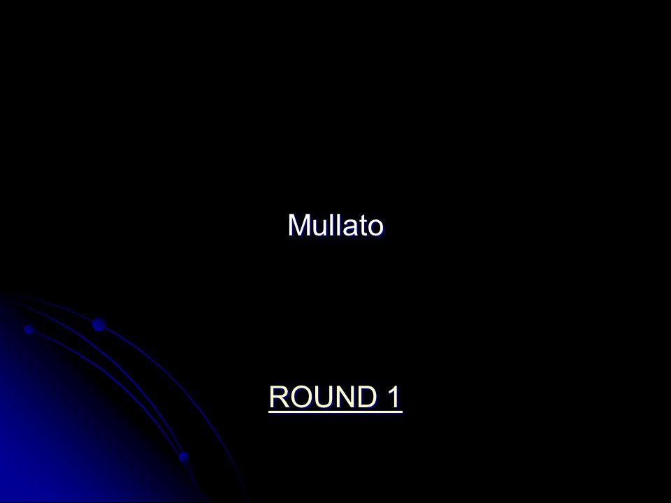 Mullato ROUND 1 ROUND 1