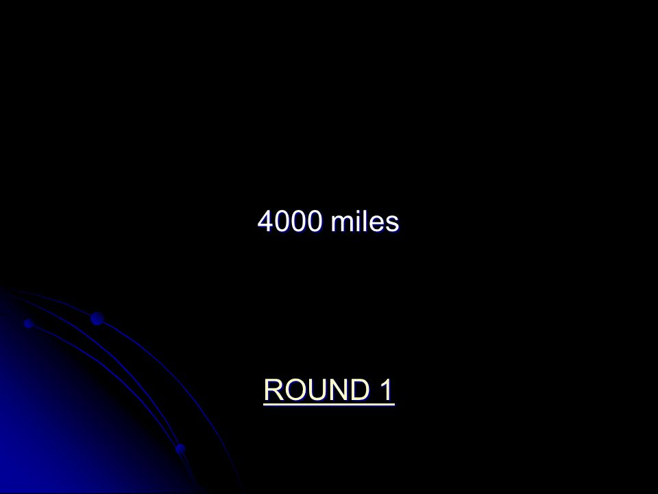 4000 miles ROUND 1 ROUND 1