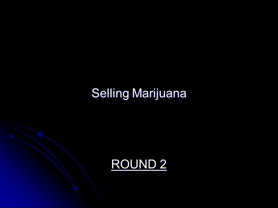 Selling Marijuana ROUND 2 ROUND 2