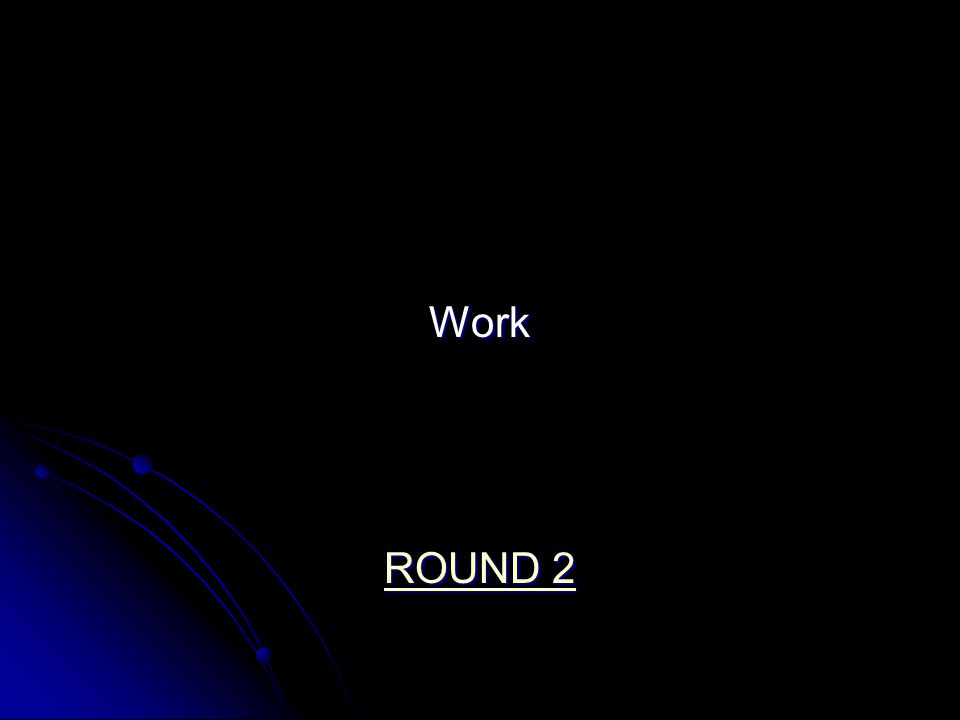 Work ROUND 2 ROUND 2