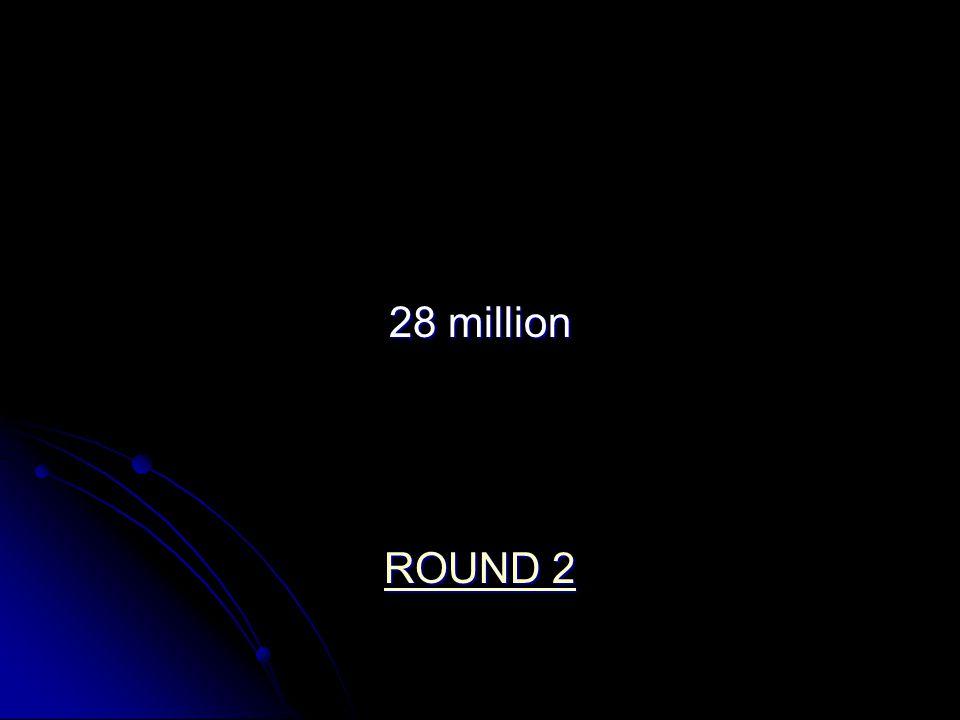 28 million ROUND 2 ROUND 2