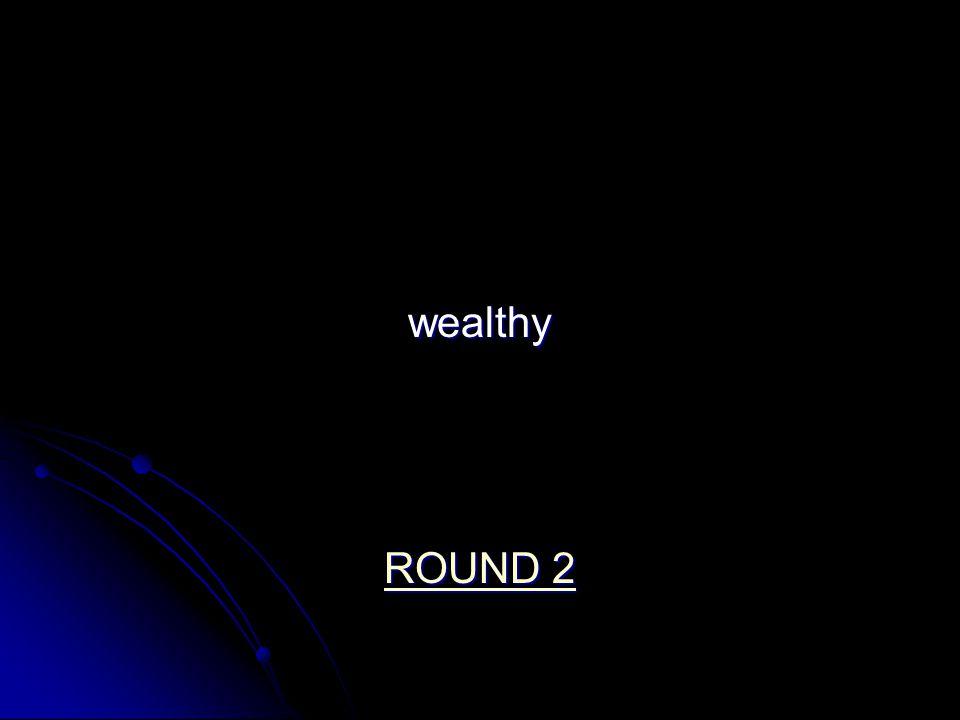 wealthy ROUND 2 ROUND 2