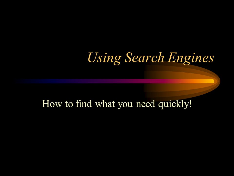 Using Search Engines How to find what you need quickly!