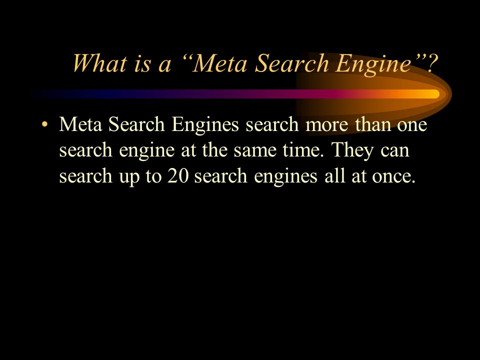 "What is a ""Meta Search Engine""? Meta Search Engines search more than one search engine at the same time. They can search up to 20 search engines all a"