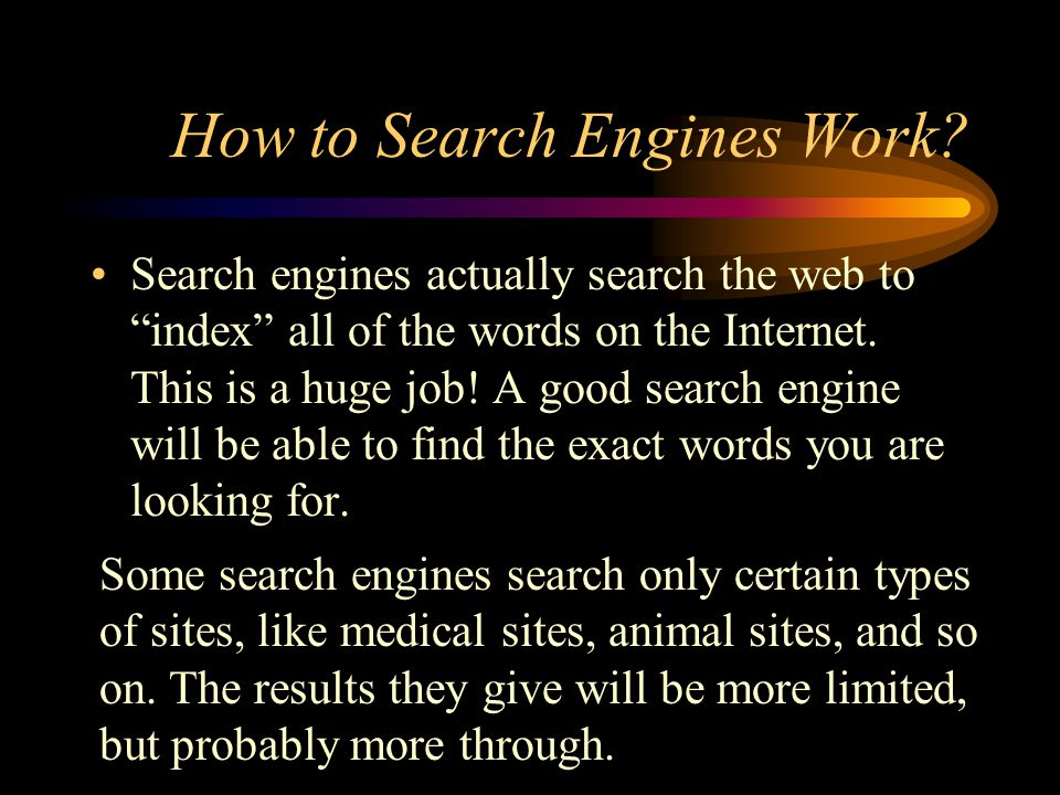 "How to Search Engines Work? Search engines actually search the web to ""index"" all of the words on the Internet. This is a huge job! A good search engi"
