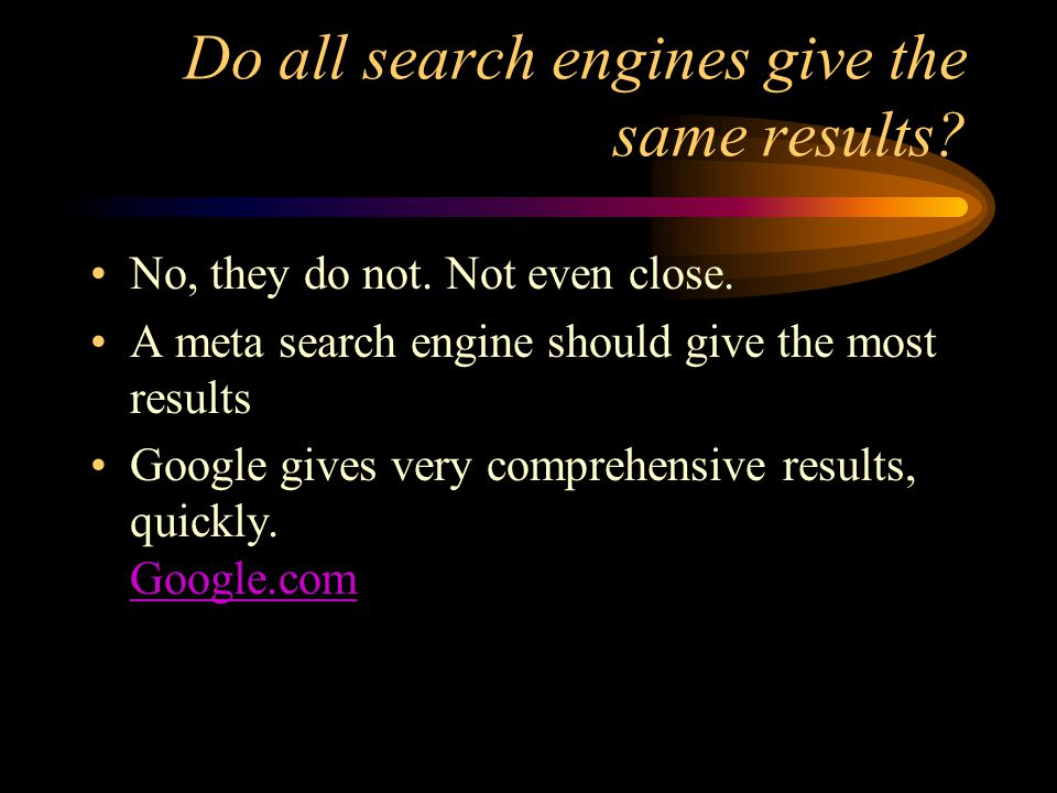 Do all search engines give the same results? No, they do not. Not even close. A meta search engine should give the most results Google gives very comp
