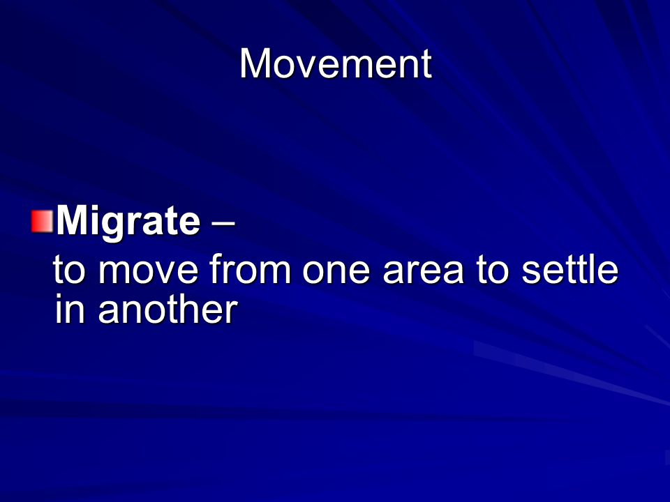 Movement Migrate – to move from one area to settle in another to move from one area to settle in another