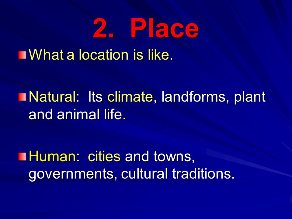 2. Place What a location is like. Natural: Its climate, landforms, plant and animal life.