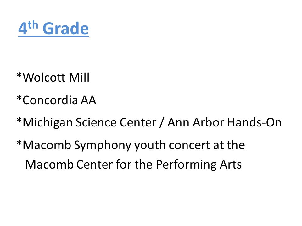 4 th Grade *Wolcott Mill *Concordia AA *Michigan Science Center / Ann Arbor Hands-On *Macomb Symphony youth concert at the Macomb Center for the Perfo