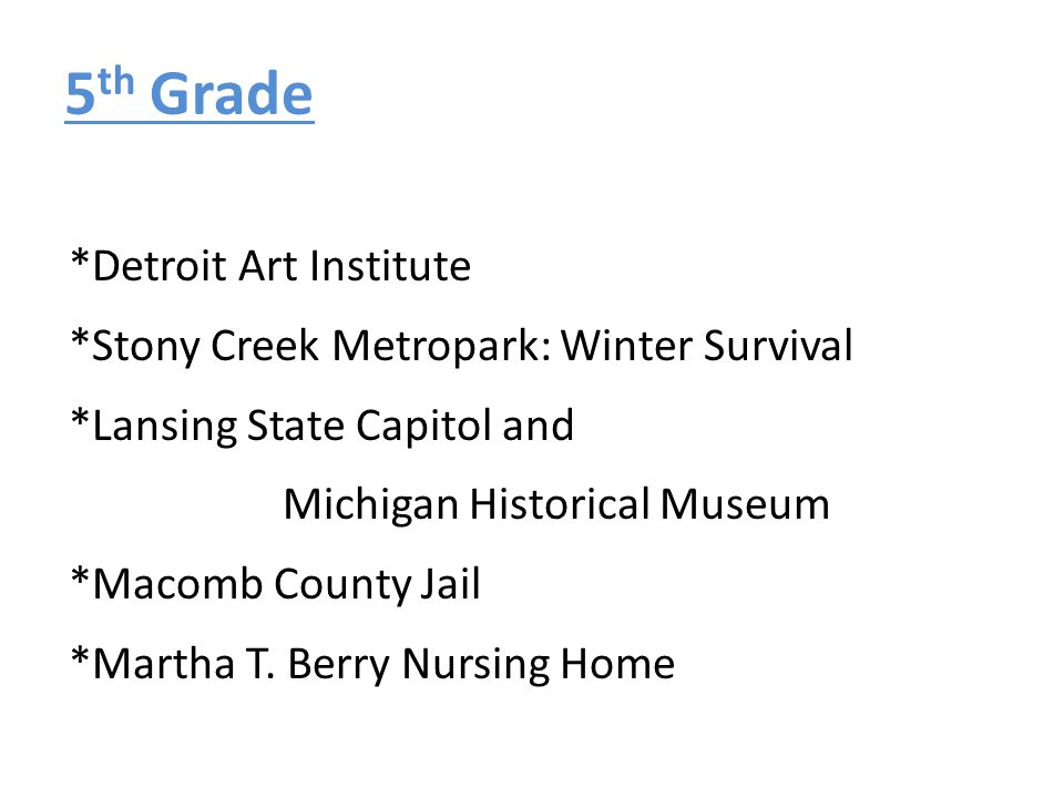 5 th Grade *Detroit Art Institute *Stony Creek Metropark: Winter Survival *Lansing State Capitol and Michigan Historical Museum *Macomb County Jail *M