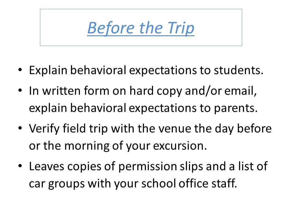 Before the Trip Explain behavioral expectations to students. In written form on hard copy and/or email, explain behavioral expectations to parents. Ve