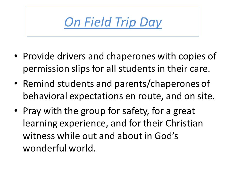 On Field Trip Day Provide drivers and chaperones with copies of permission slips for all students in their care. Remind students and parents/chaperone