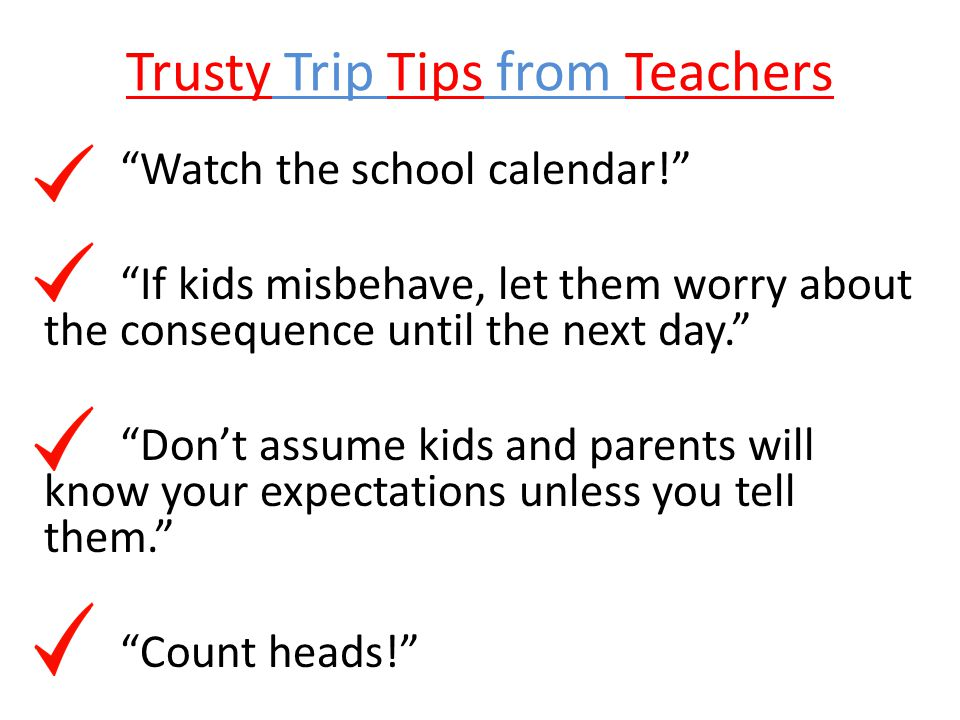 "Trusty Trip Tips from Teachers ""Watch the school calendar!"" ""If kids misbehave, let them worry about the consequence until the next day."" ""Don't assum"