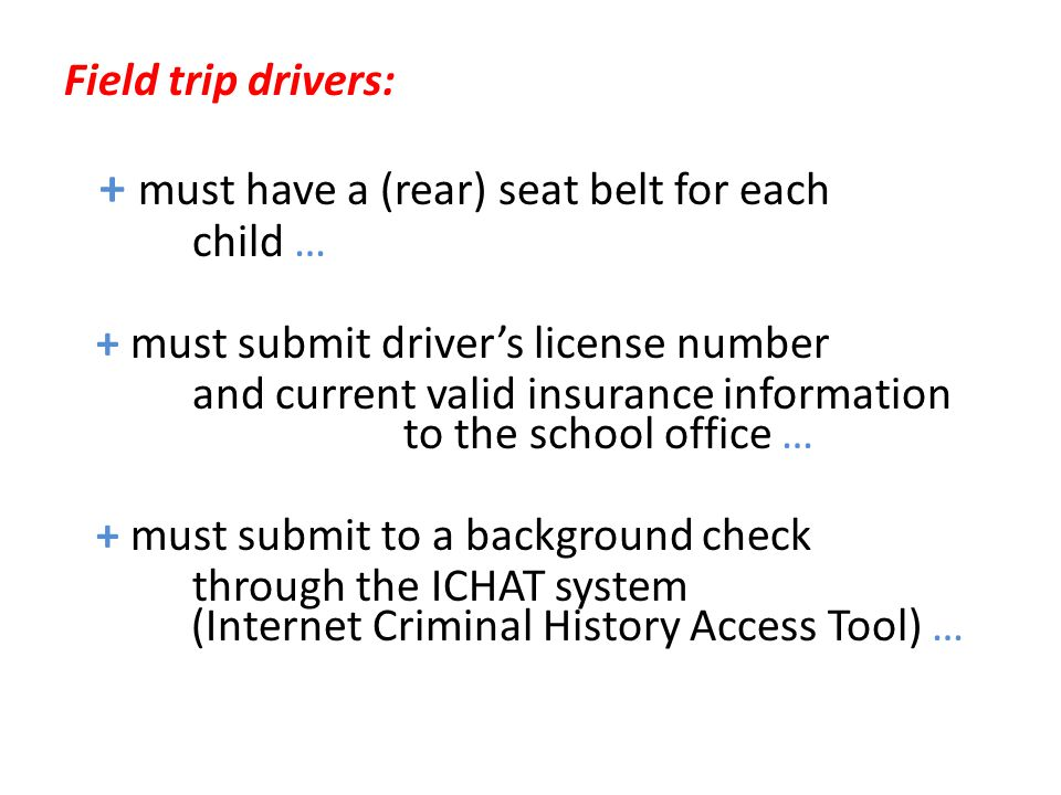 Field trip drivers: + must have a (rear) seat belt for each child … + must submit driver's license number and current valid insurance information to t