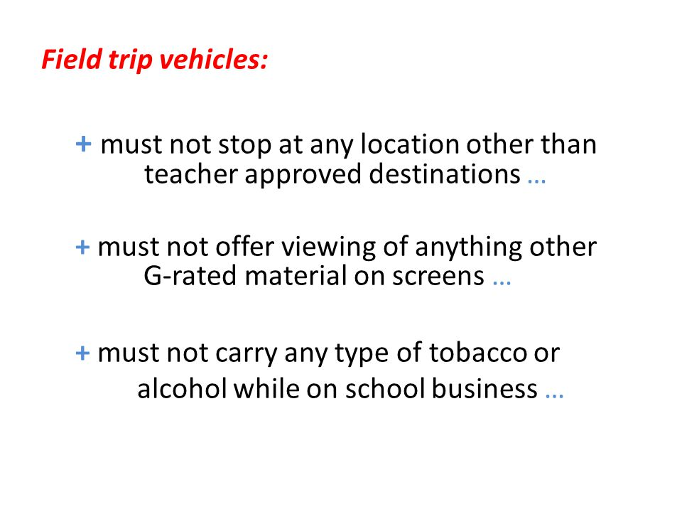 Field trip vehicles: + must not stop at any location other than teacher approved destinations … + must not offer viewing of anything other G-rated mat
