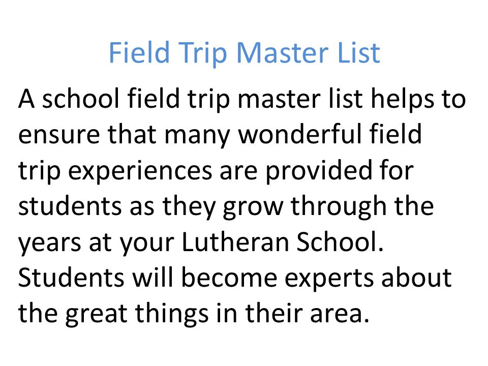 Field Trip Master List A school field trip master list helps to ensure that many wonderful field trip experiences are provided for students as they gr