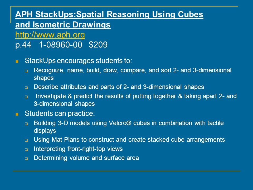 StackUps Include: StackUps cubes, set of 20 Stacked Cube Arrangement Cards Mat Plan Cards Mat Plan Worksheets 5 x 5 Grids Velcro®-backed Squares for use w/ the 5 x 5 grids Large Print Teacher's Guidebook Braille Teacher's Guidebook Guidebook CD-ROM with an interactive StackUps Skills Checklist