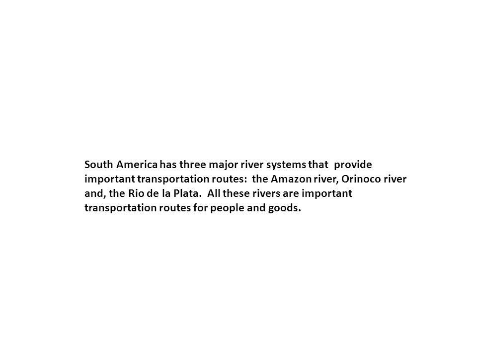 South America has three major river systems that provide important transportation routes: the Amazon river, Orinoco river and, the Rio de la Plata.