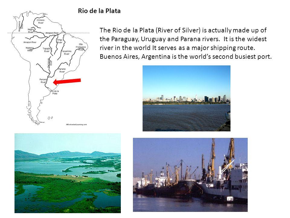 Rio de la Plata The Rio de la Plata (River of Silver) is actually made up of the Paraguay, Uruguay and Parana rivers.