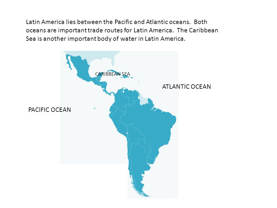 Latin America lies between the Pacific and Atlantic oceans.