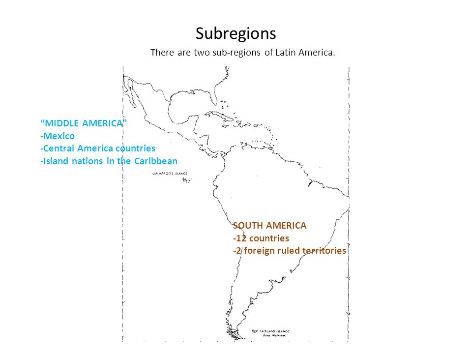 Subregions MIDDLE AMERICA -Mexico -Central America countries -Island nations in the Caribbean SOUTH AMERICA -12 countries -2 foreign ruled territories There are two sub-regions of Latin America.