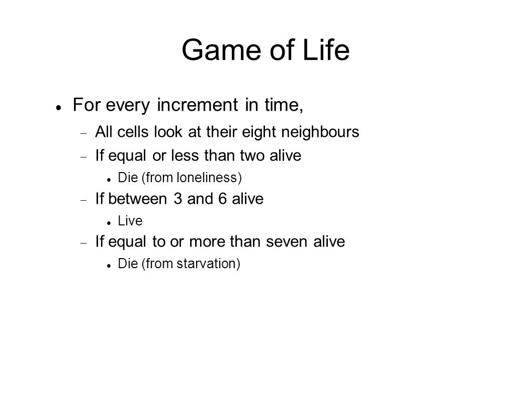Game of Life For every increment in time,  All cells look at their eight neighbours  If equal or less than two alive Die (from loneliness)  If between 3 and 6 alive Live  If equal to or more than seven alive Die (from starvation)