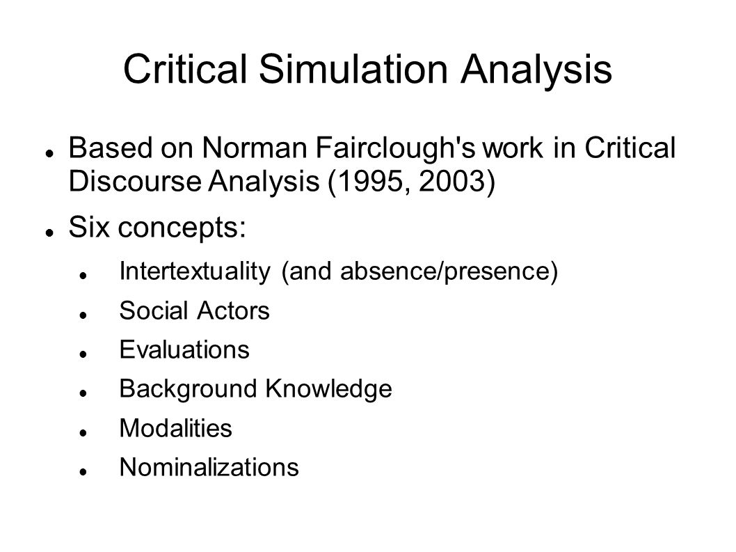 Critical Simulation Analysis Based on Norman Fairclough s work in Critical Discourse Analysis (1995, 2003) Six concepts: Intertextuality (and absence/presence) Social Actors Evaluations Background Knowledge Modalities Nominalizations
