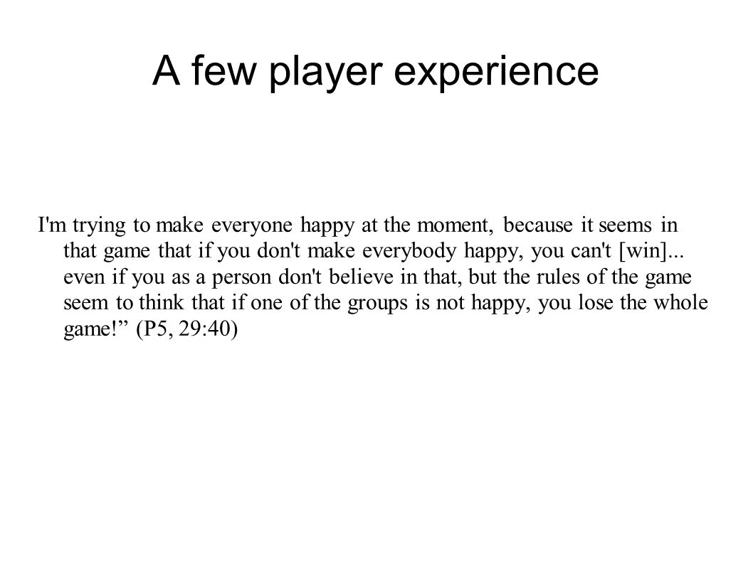 A few player experience I m trying to make everyone happy at the moment, because it seems in that game that if you don t make everybody happy, you can t [win]...