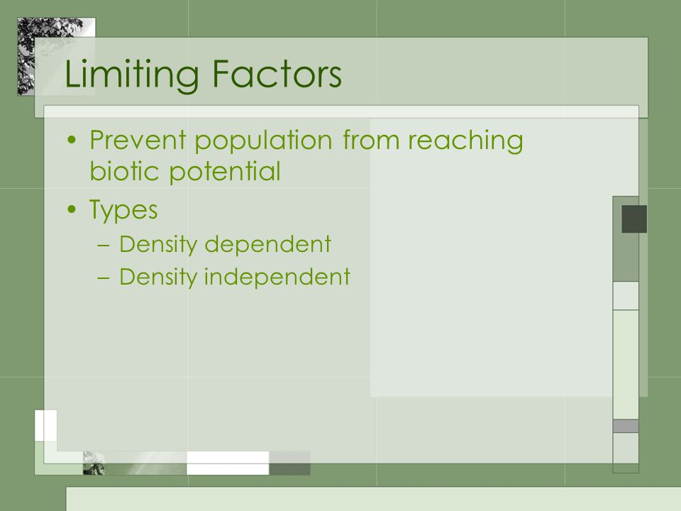 Limiting Factors Prevent population from reaching biotic potential Types –Density dependent –Density independent