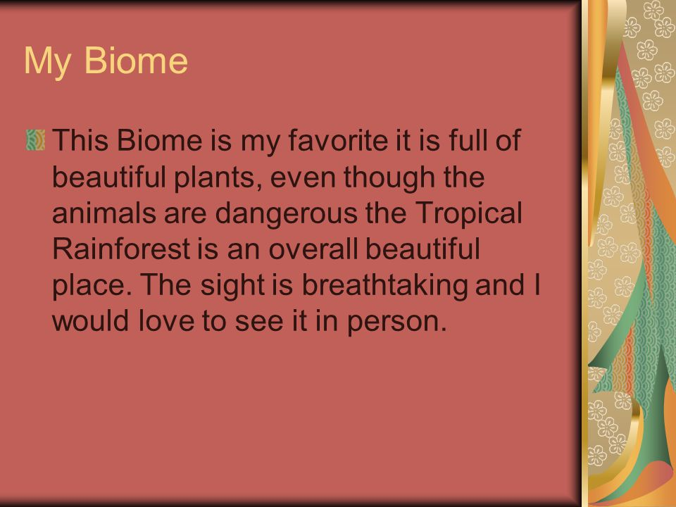 My Biome This Biome is my favorite it is full of beautiful plants, even though the animals are dangerous the Tropical Rainforest is an overall beautiful place.