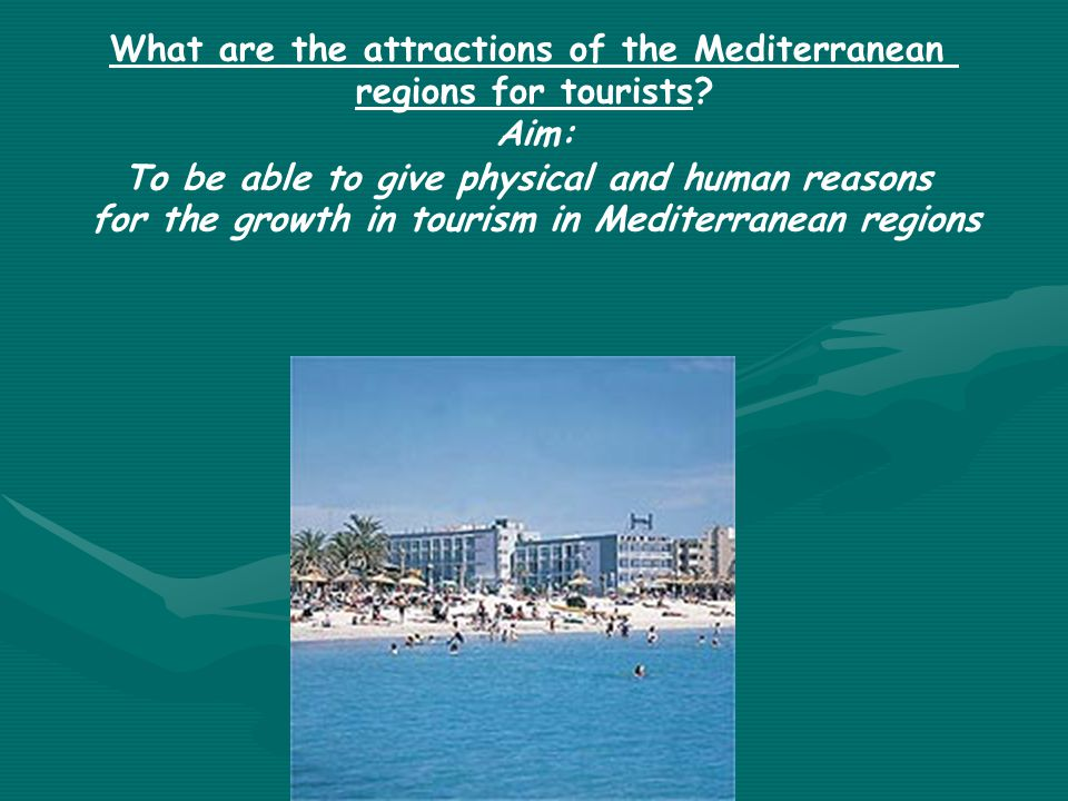 What are the attractions of the Mediterranean regions for tourists? Aim: To be able to give physical and human reasons for the growth in tourism in Me