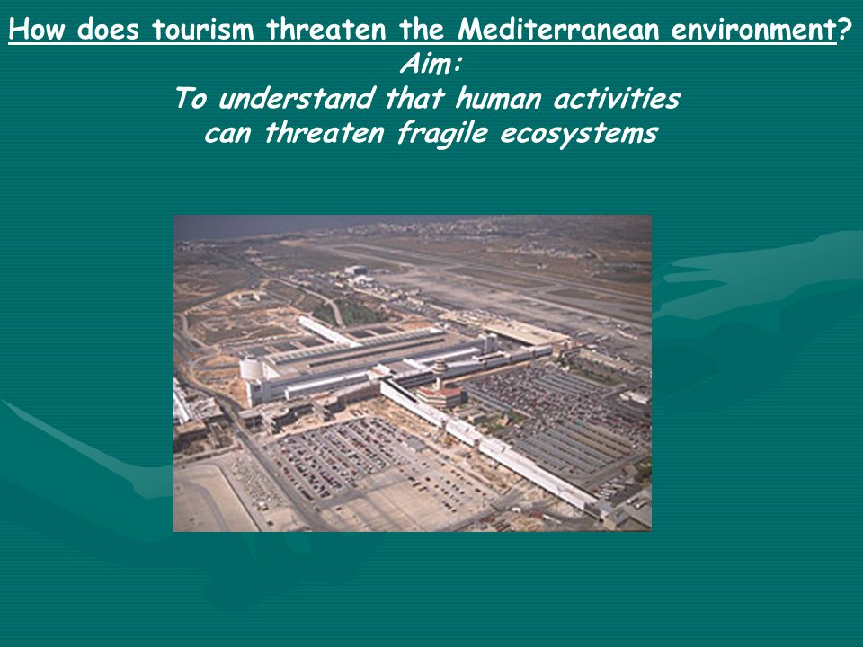 How does tourism threaten the Mediterranean environment? Aim: To understand that human activities can threaten fragile ecosystems