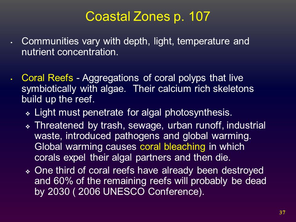 37 Coastal Zones p. 107 Communities vary with depth, light, temperature and nutrient concentration. Coral Reefs - Aggregations of coral polyps that li