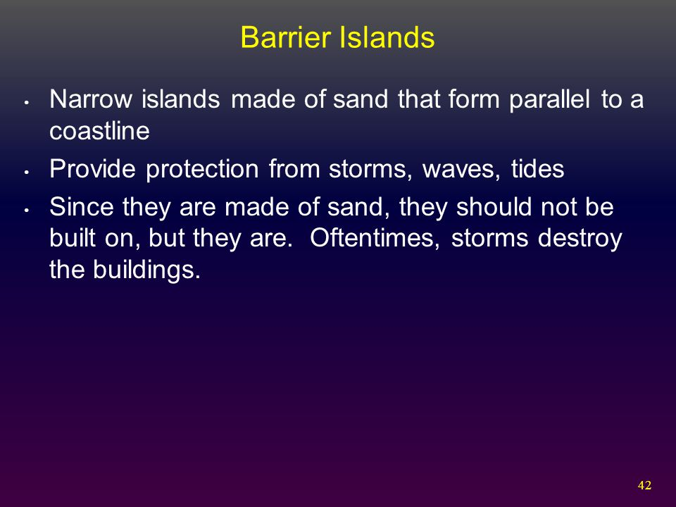 42 Barrier Islands Narrow islands made of sand that form parallel to a coastline Provide protection from storms, waves, tides Since they are made of s