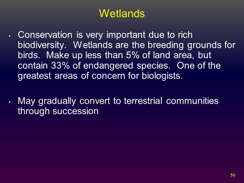 50 Wetlands Conservation is very important due to rich biodiversity. Wetlands are the breeding grounds for birds. Make up less than 5% of land area, b