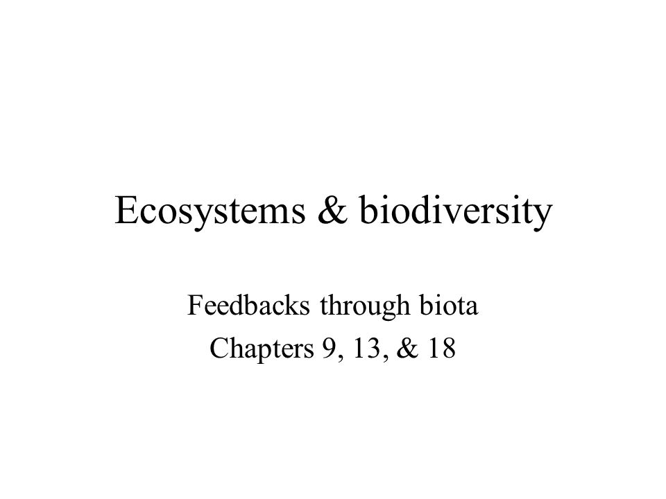 Ecosystems & biodiversity Feedbacks through biota Chapters 9, 13, & 18