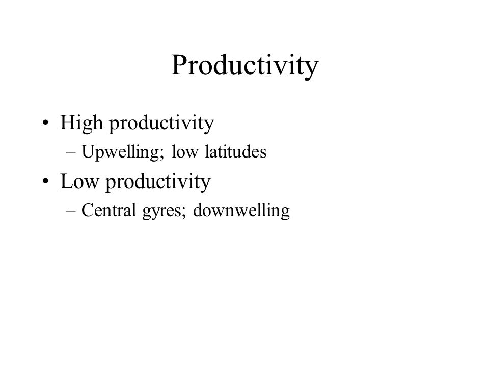 Productivity High productivity –Upwelling; low latitudes Low productivity –Central gyres; downwelling