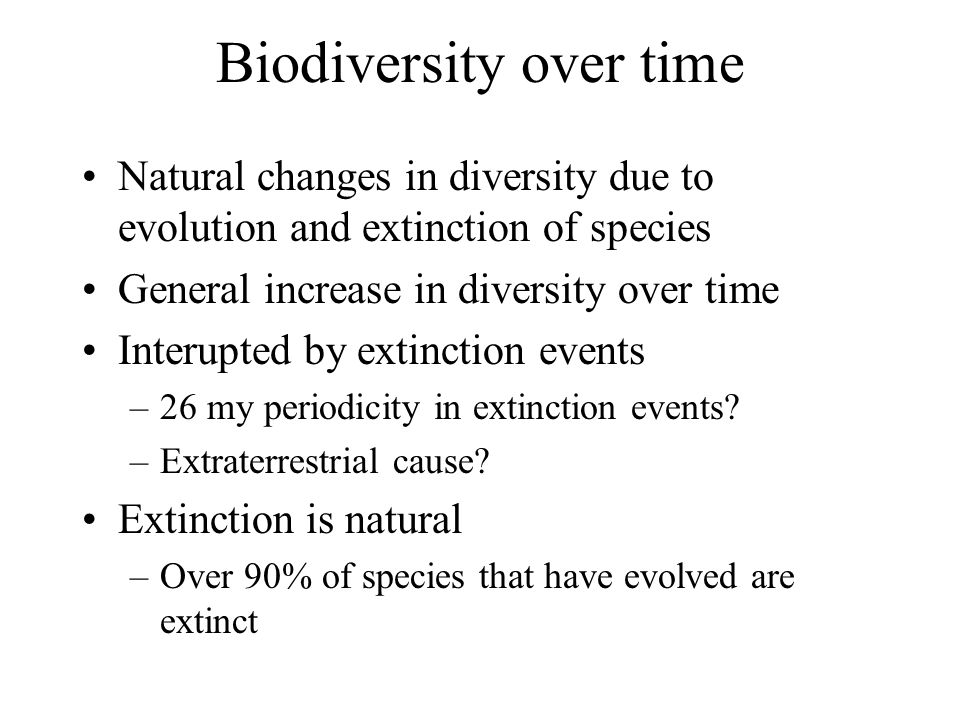 Biodiversity over time Natural changes in diversity due to evolution and extinction of species General increase in diversity over time Interupted by extinction events –26 my periodicity in extinction events.