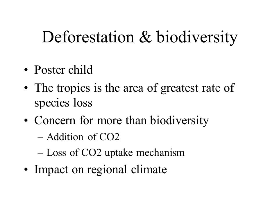 Deforestation & biodiversity Poster child The tropics is the area of greatest rate of species loss Concern for more than biodiversity –Addition of CO2 –Loss of CO2 uptake mechanism Impact on regional climate