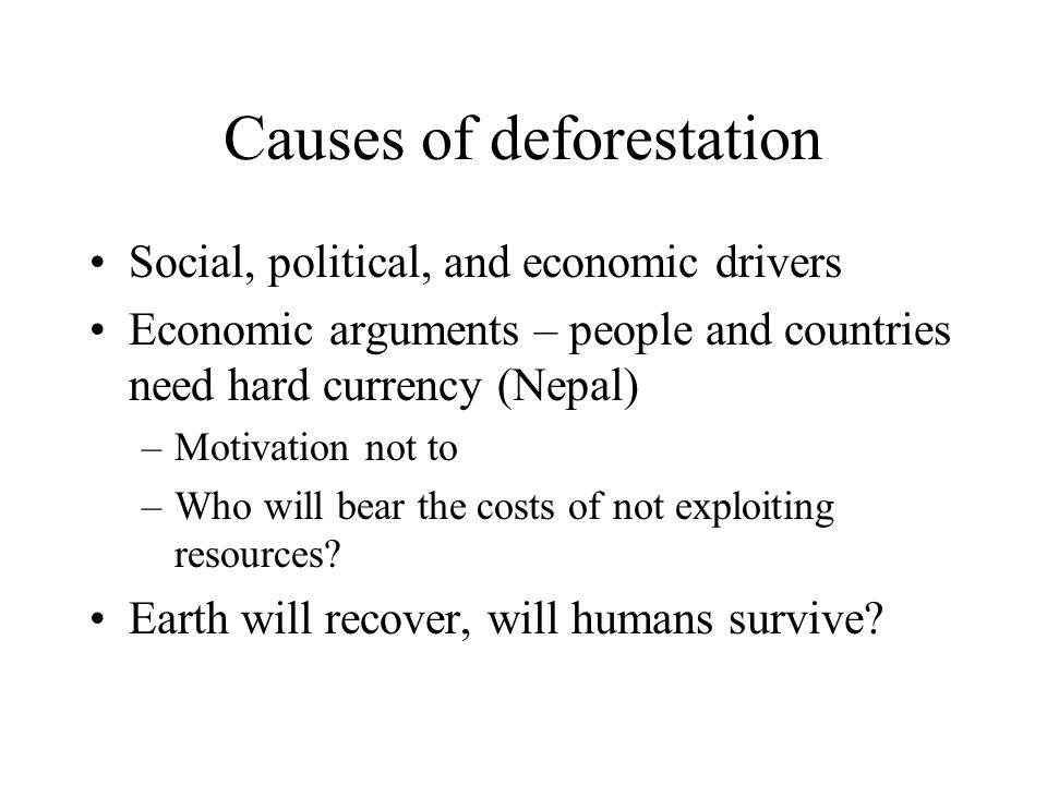 Causes of deforestation Social, political, and economic drivers Economic arguments – people and countries need hard currency (Nepal) –Motivation not to –Who will bear the costs of not exploiting resources.