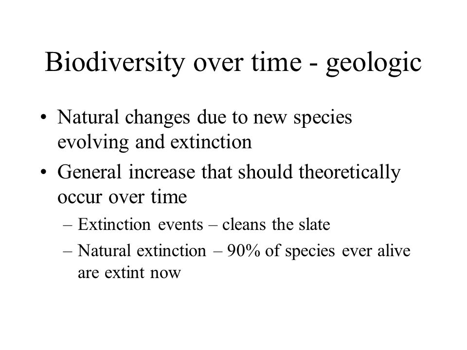 Biodiversity over time - geologic Natural changes due to new species evolving and extinction General increase that should theoretically occur over time –Extinction events – cleans the slate –Natural extinction – 90% of species ever alive are extint now