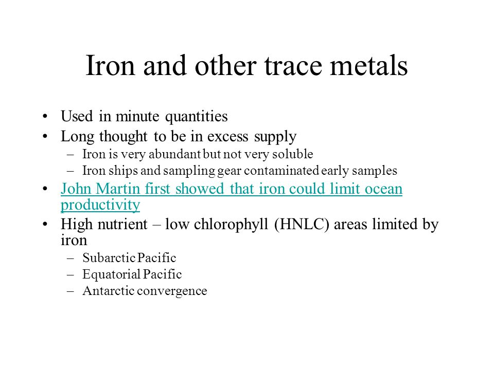 Iron and other trace metals Used in minute quantities Long thought to be in excess supply –Iron is very abundant but not very soluble –Iron ships and sampling gear contaminated early samples John Martin first showed that iron could limit ocean productivityJohn Martin first showed that iron could limit ocean productivity High nutrient – low chlorophyll (HNLC) areas limited by iron –Subarctic Pacific –Equatorial Pacific –Antarctic convergence