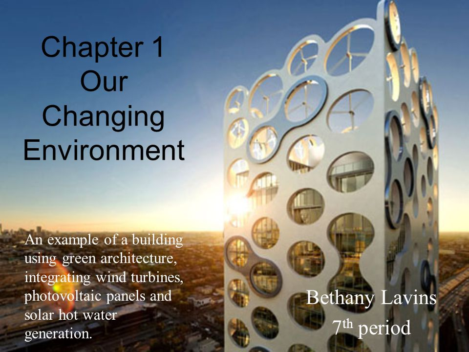Chapter 1 Our Changing Environment Bethany Lavins 7 th period An example of a building using green architecture, integrating wind turbines, photovoltaic panels and solar hot water generation.