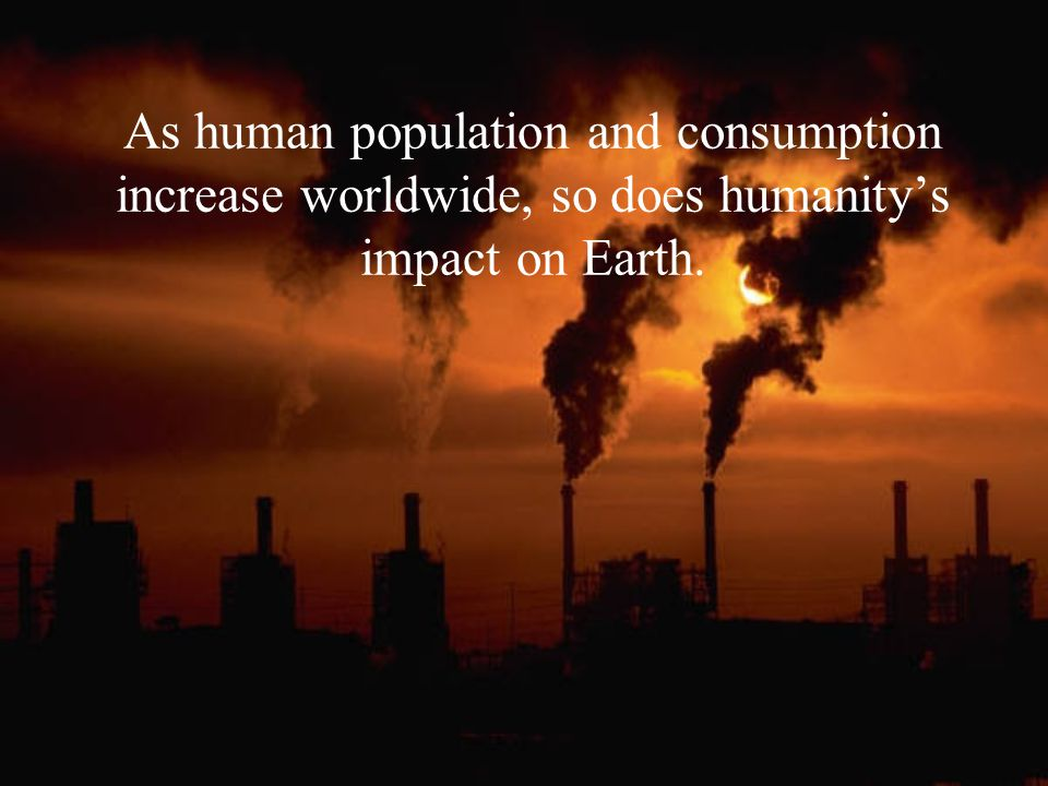 As human population and consumption increase worldwide, so does humanity's impact on Earth.