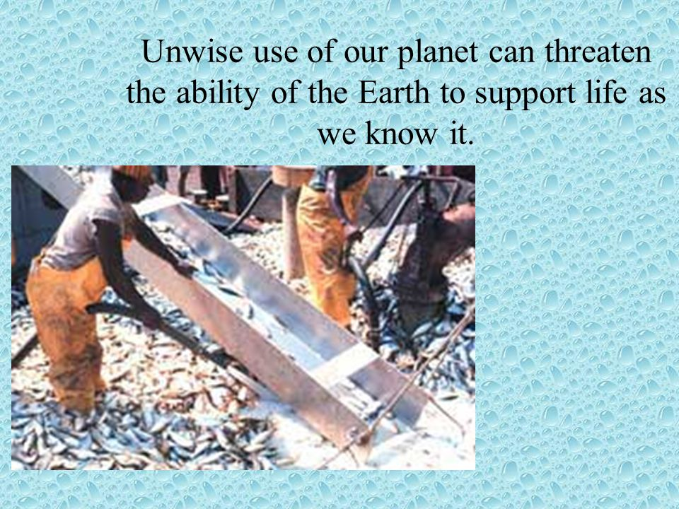 Unwise use of our planet can threaten the ability of the Earth to support life as we know it.